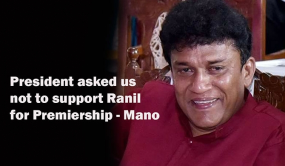 President asked us not to support Ranil for Premiership - Mano (Video)